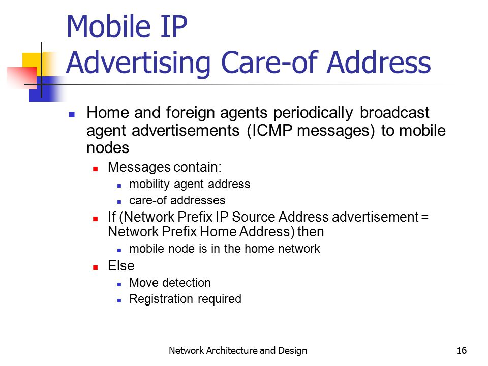 16 Network Architecture and Design Mobile IP Advertising Care-of Address Home and foreign agents periodically broadcast agent advertisements (ICMP messages) to mobile nodes Messages contain: mobility agent address care-of addresses If (Network Prefix IP Source Address advertisement = Network Prefix Home Address) then mobile node is in the home network Else Move detection Registration required