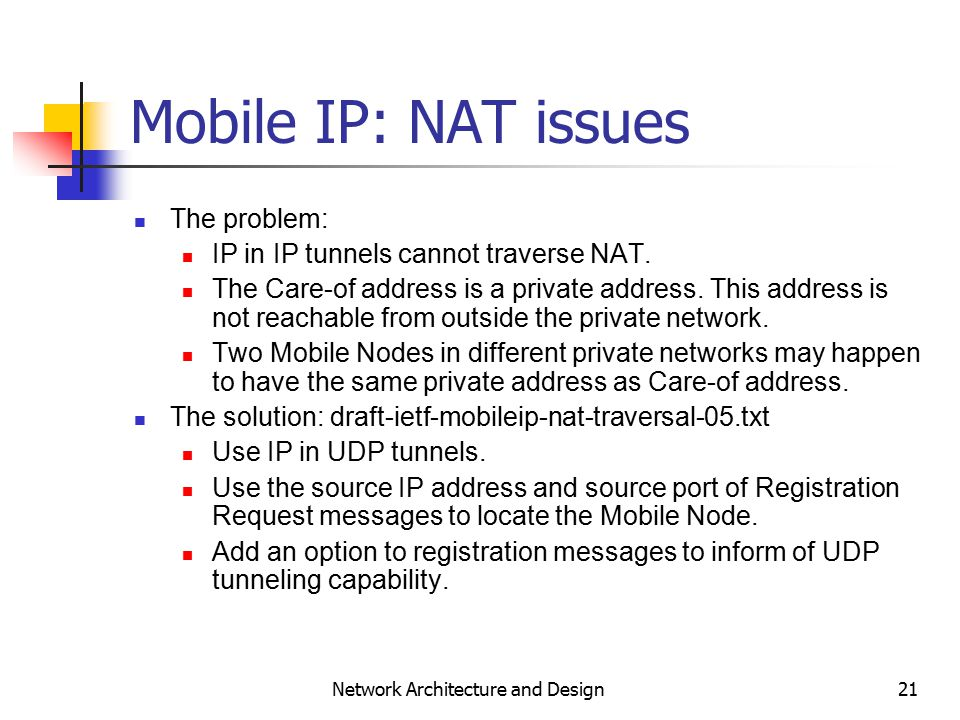 21 Network Architecture and Design Mobile IP: NAT issues The problem: IP in IP tunnels cannot traverse NAT.