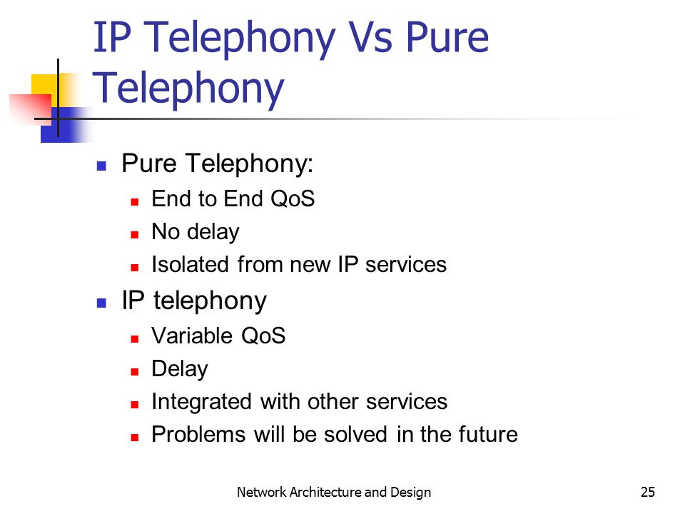 25 Network Architecture and Design IP Telephony Vs Pure Telephony Pure Telephony: End to End QoS No delay Isolated from new IP services IP telephony Variable QoS Delay Integrated with other services Problems will be solved in the future