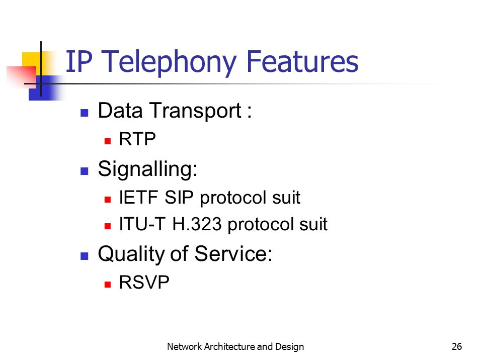 26 Network Architecture and Design IP Telephony Features Data Transport : RTP Signalling: IETF SIP protocol suit ITU-T H.323 protocol suit Quality of Service: RSVP