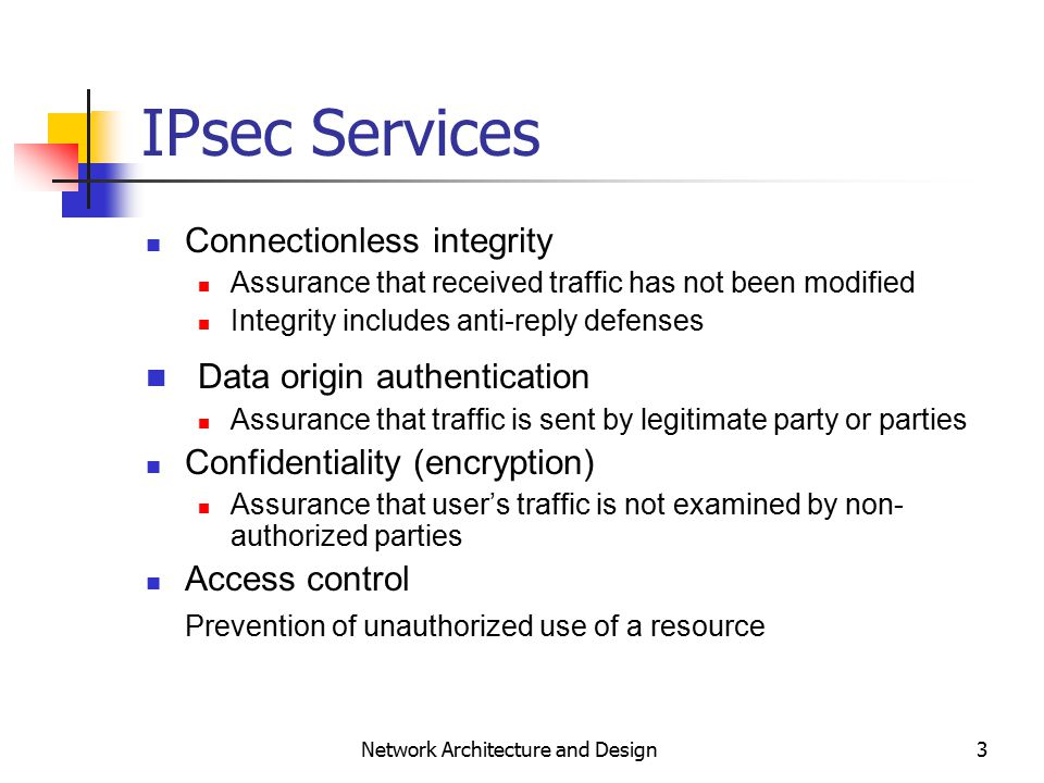 3 Network Architecture and Design IPsec Services Connectionless integrity Assurance that received traffic has not been modified Integrity includes anti-reply defenses Data origin authentication Assurance that traffic is sent by legitimate party or parties Confidentiality (encryption) Assurance that user's traffic is not examined by non- authorized parties Access control Prevention of unauthorized use of a resource