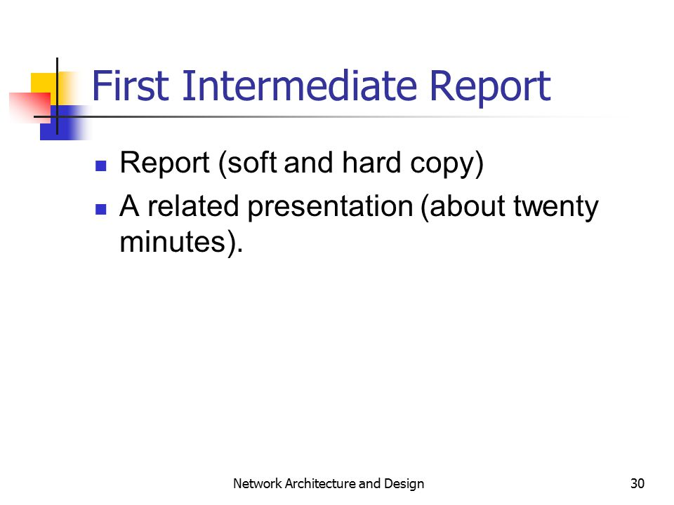 30 Network Architecture and Design First Intermediate Report Report (soft and hard copy) A related presentation (about twenty minutes).