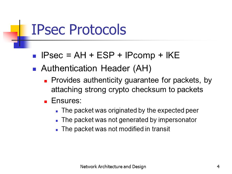 4 Network Architecture and Design IPsec Protocols IPsec = AH + ESP + IPcomp + IKE Authentication Header (AH) Provides authenticity guarantee for packets, by attaching strong crypto checksum to packets Ensures: The packet was originated by the expected peer The packet was not generated by impersonator The packet was not modified in transit