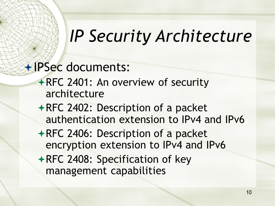 10 IP Security Architecture  IPSec documents:  RFC 2401: An overview of security architecture  RFC 2402: Description of a packet authentication extension to IPv4 and IPv6  RFC 2406: Description of a packet encryption extension to IPv4 and IPv6  RFC 2408: Specification of key management capabilities