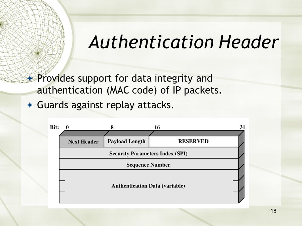 18 Authentication Header  Provides support for data integrity and authentication (MAC code) of IP packets.