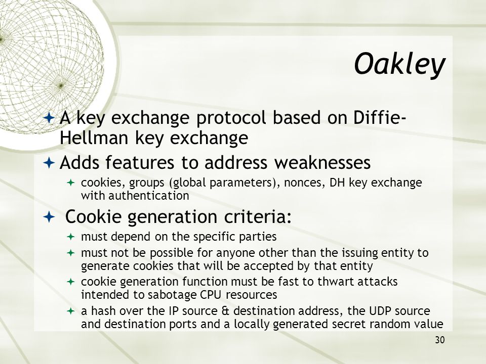 30 Oakley  A key exchange protocol based on Diffie- Hellman key exchange  Adds features to address weaknesses  cookies, groups (global parameters), nonces, DH key exchange with authentication  Cookie generation criteria:  must depend on the specific parties  must not be possible for anyone other than the issuing entity to generate cookies that will be accepted by that entity  cookie generation function must be fast to thwart attacks intended to sabotage CPU resources  a hash over the IP source & destination address, the UDP source and destination ports and a locally generated secret random value