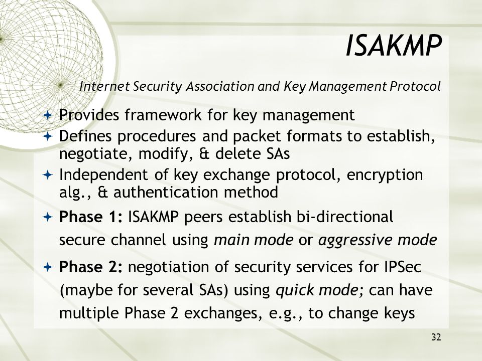 32 ISAKMP Internet Security Association and Key Management Protocol  Provides framework for key management  Defines procedures and packet formats to establish, negotiate, modify, & delete SAs  Independent of key exchange protocol, encryption alg., & authentication method  Phase 1: ISAKMP peers establish bi-directional secure channel using main mode or aggressive mode  Phase 2: negotiation of security services for IPSec (maybe for several SAs) using quick mode; can have multiple Phase 2 exchanges, e.g., to change keys