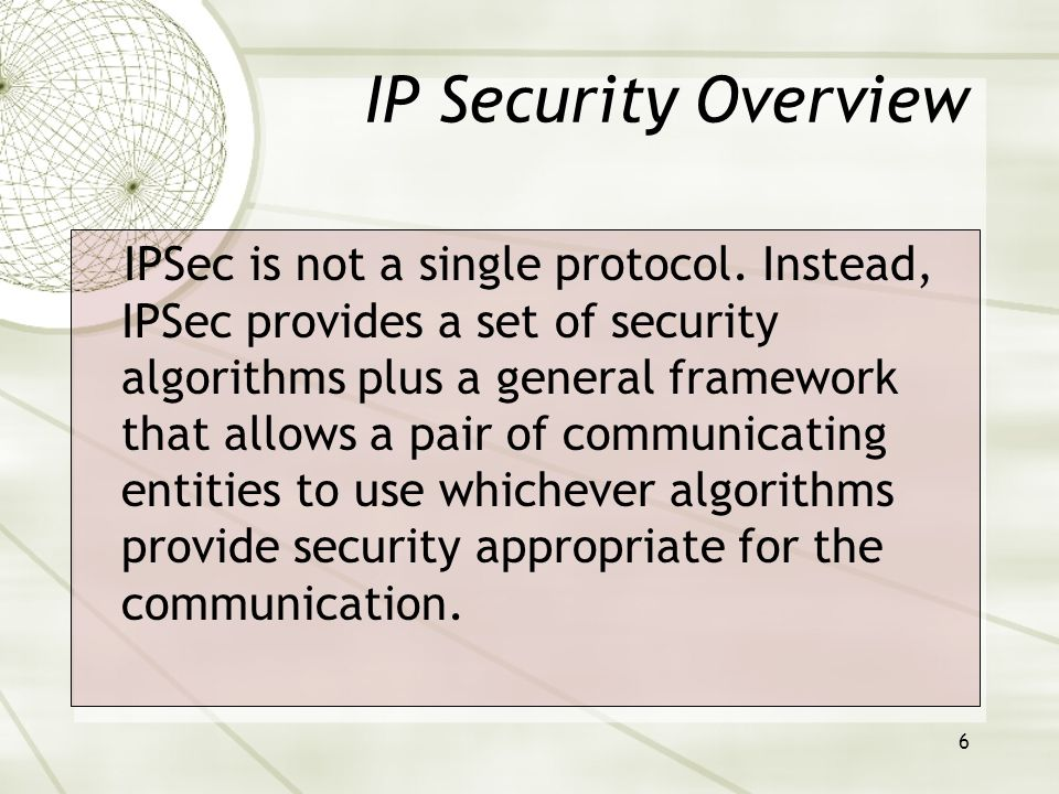 6 IP Security Overview IPSec is not a single protocol.