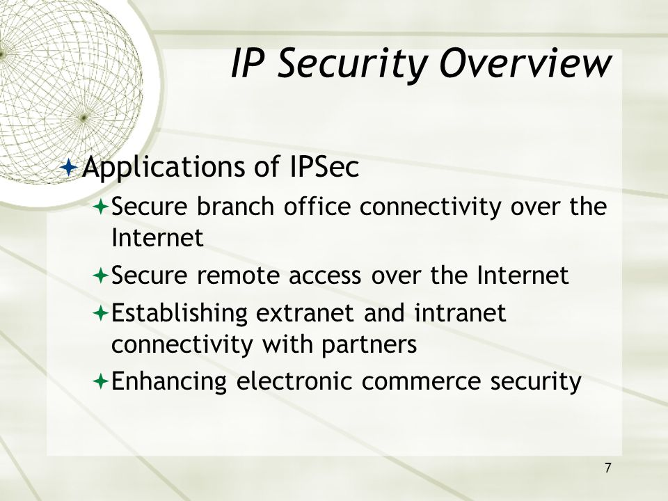 7 IP Security Overview  Applications of IPSec  Secure branch office connectivity over the Internet  Secure remote access over the Internet  Establishing extranet and intranet connectivity with partners  Enhancing electronic commerce security