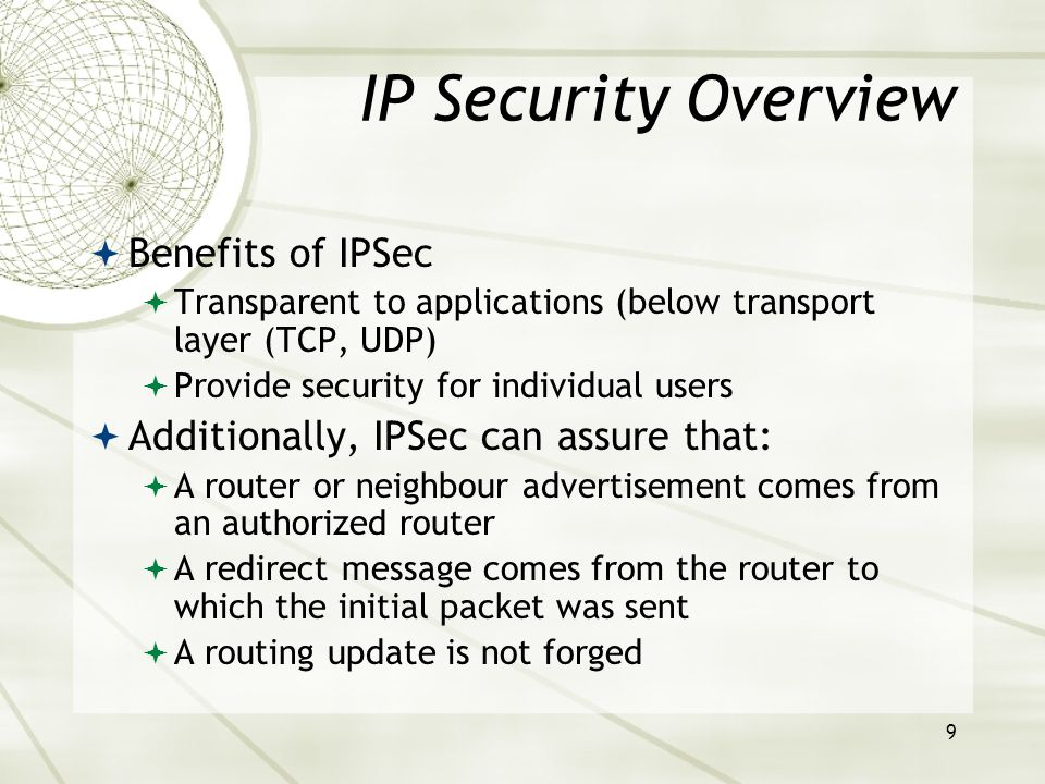 9 IP Security Overview  Benefits of IPSec  Transparent to applications (below transport layer (TCP, UDP)  Provide security for individual users  Additionally, IPSec can assure that:  A router or neighbour advertisement comes from an authorized router  A redirect message comes from the router to which the initial packet was sent  A routing update is not forged