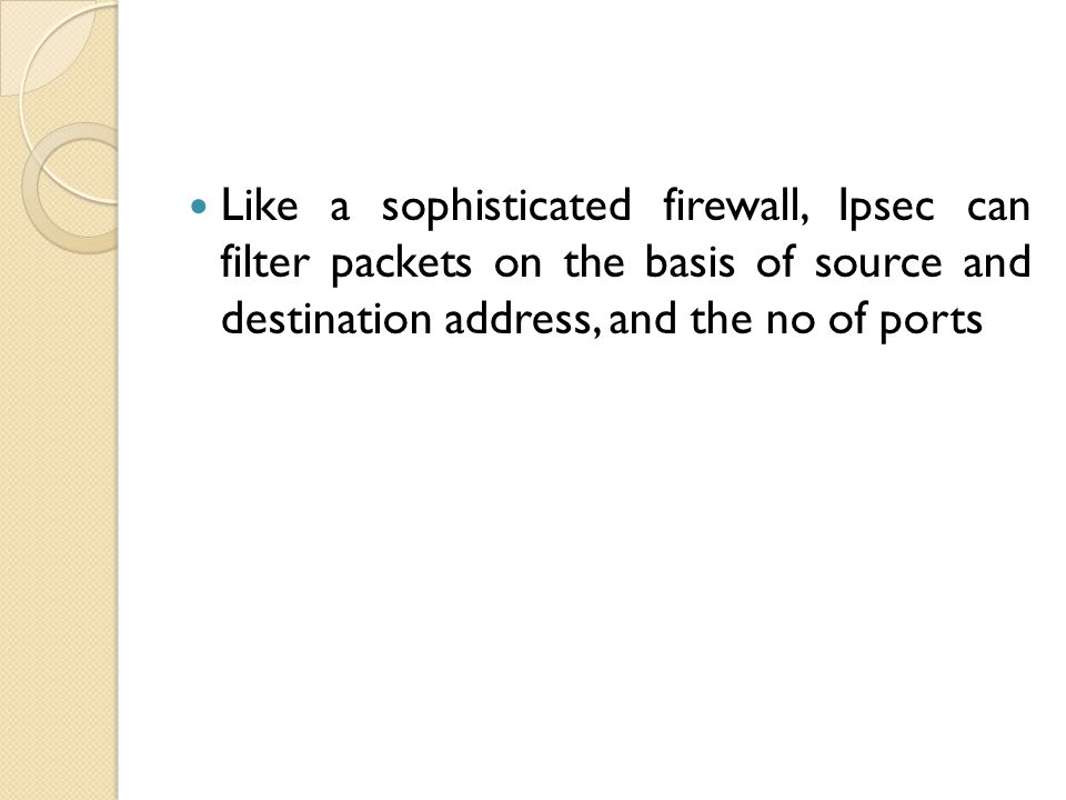 Like a sophisticated firewall, Ipsec can filter packets on the basis of source and destination address, and the no of ports