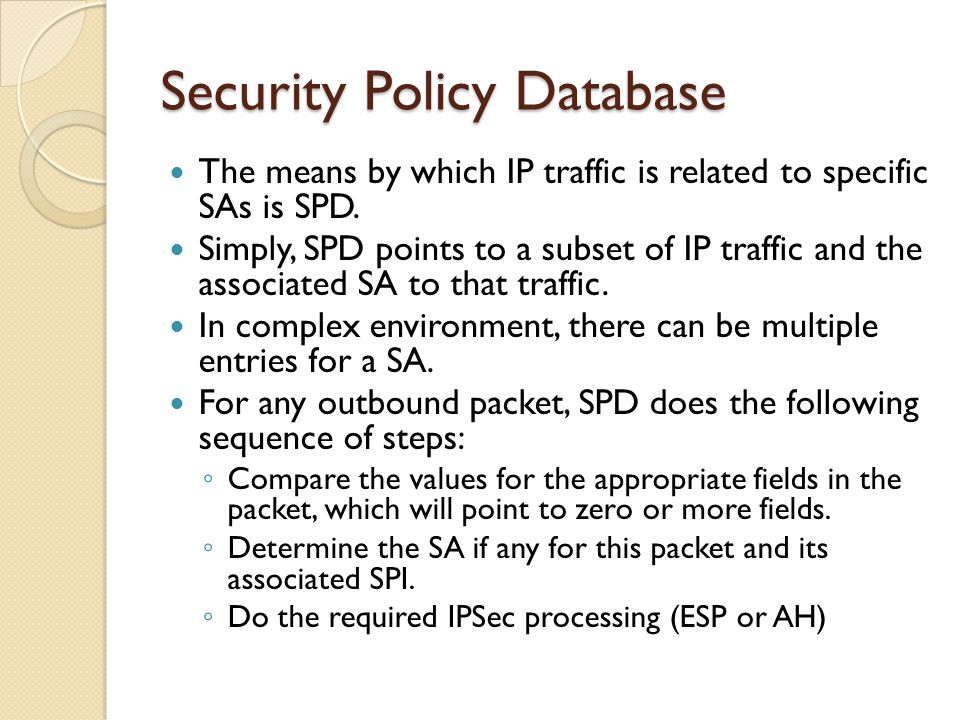 Security Policy Database The means by which IP traffic is related to specific SAs is SPD.