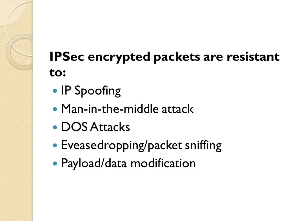 IPSec encrypted packets are resistant to: IP Spoofing Man-in-the-middle attack DOS Attacks Eveasedropping/packet sniffing Payload/data modification