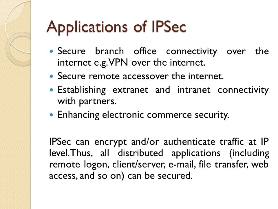 Applications of IPSec Secure branch office connectivity over the internet e.g.