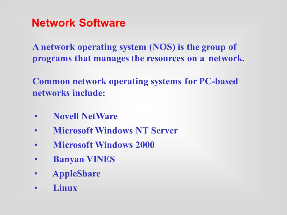 Novell NetWare Microsoft Windows NT Server Microsoft Windows 2000 Banyan VINES AppleShare Linux A network operating system (NOS) is the group of programs that manages the resources on a network.