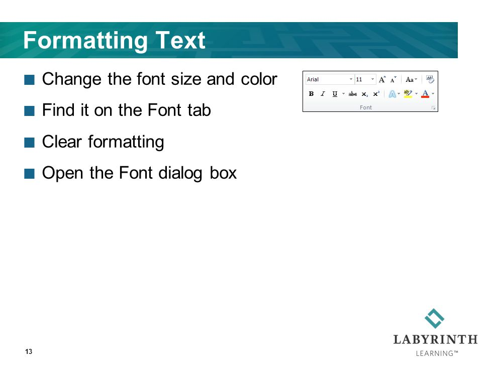 Formatting Text Change the font size and color Find it on the Font tab Clear formatting Open the Font dialog box 13