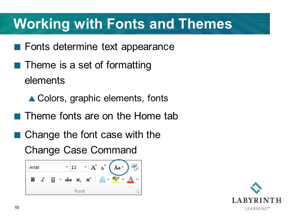 Working with Fonts and Themes Fonts determine text appearance Theme is a set of formatting elements  Colors, graphic elements, fonts Theme fonts are on the Home tab Change the font case with the Change Case Command 15