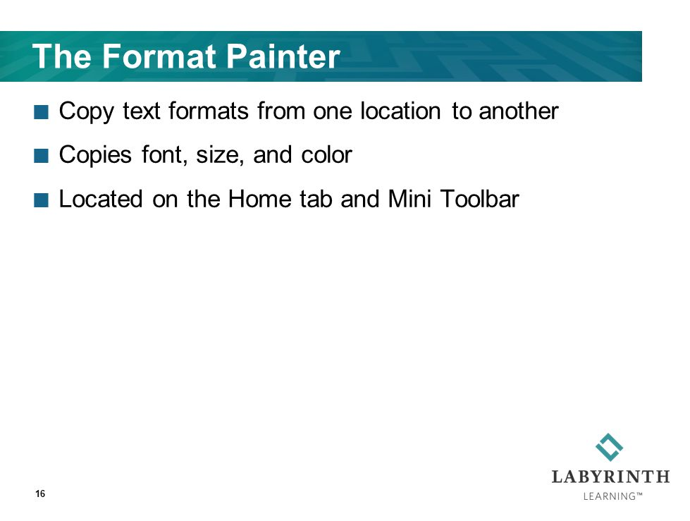 The Format Painter Copy text formats from one location to another Copies font, size, and color Located on the Home tab and Mini Toolbar 16