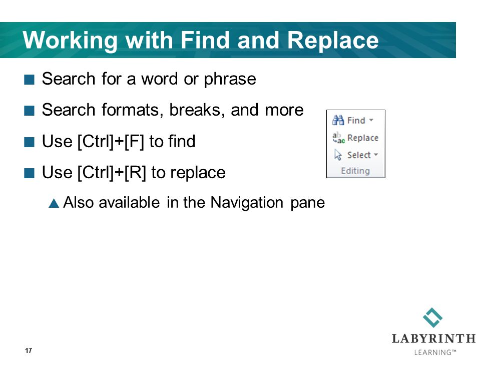 Working with Find and Replace Search for a word or phrase Search formats, breaks, and more Use [Ctrl]+[F] to find Use [Ctrl]+[R] to replace  Also available in the Navigation pane 17