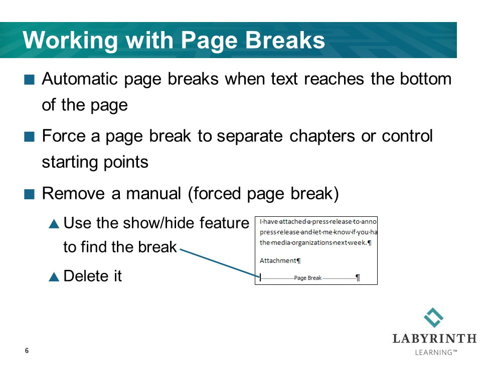 Working with Page Breaks Automatic page breaks when text reaches the bottom of the page Force a page break to separate chapters or control starting points Remove a manual (forced page break)  Use the show/hide feature to find the break  Delete it 6