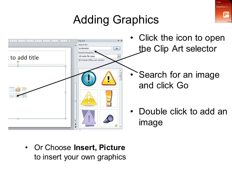 Adding Graphics Click the icon to open the Clip Art selector Search for an image and click Go Double click to add an image Or Choose Insert, Picture to insert your own graphics