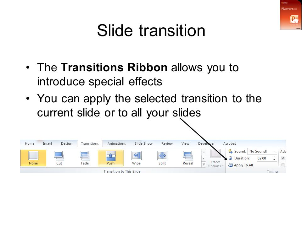 Slide transition The Transitions Ribbon allows you to introduce special effects You can apply the selected transition to the current slide or to all your slides