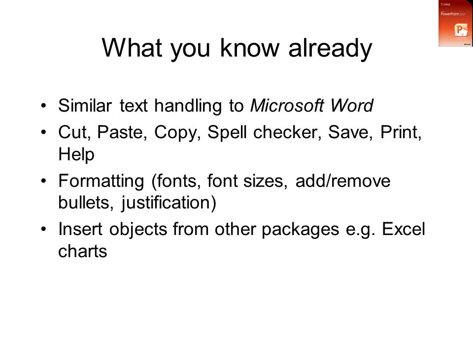 What you know already Similar text handling to Microsoft Word Cut, Paste, Copy, Spell checker, Save, Print, Help Formatting (fonts, font sizes, add/remove bullets, justification) Insert objects from other packages e.g.