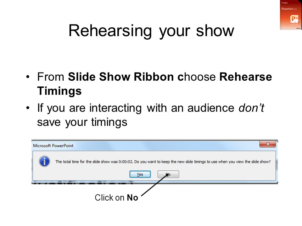 Rehearsing your show From Slide Show Ribbon choose Rehearse Timings If you are interacting with an audience don't save your timings Click on No