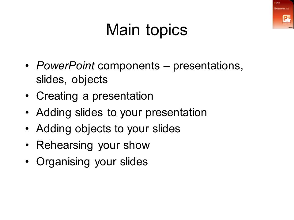 Main topics PowerPoint components – presentations, slides, objects Creating a presentation Adding slides to your presentation Adding objects to your slides Rehearsing your show Organising your slides