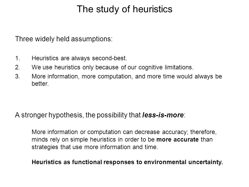 The study of heuristics More information or computation can decrease accuracy; therefore, minds rely on simple heuristics in order to be more accurate than strategies that use more information and time.