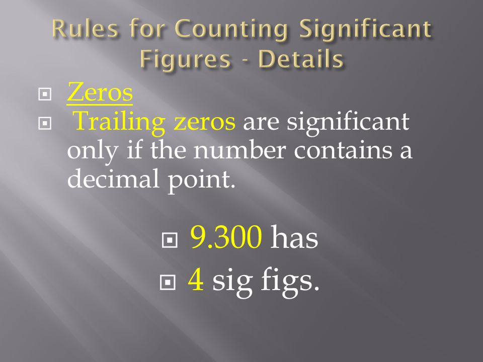  Zeros  Trailing zeros are significant only if the number contains a decimal point.