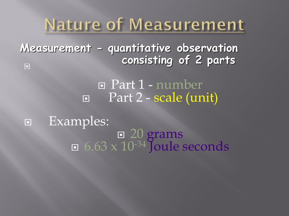   Part 1 - number  Part 2 - scale (unit)  Examples:  20 grams  6.63 x Joule seconds Measurement - quantitative observation consisting of 2 parts consisting of 2 parts
