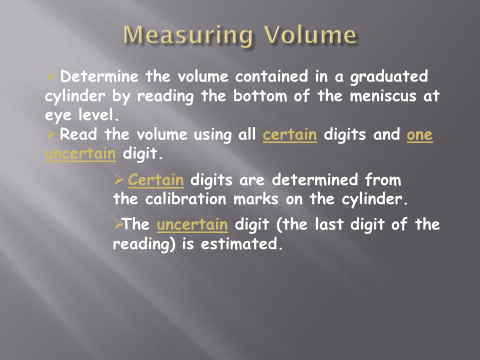  Determine the volume contained in a graduated cylinder by reading the bottom of the meniscus at eye level.