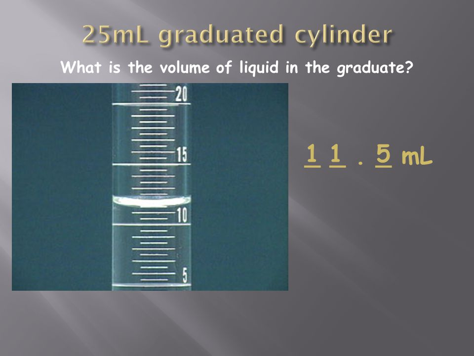 What is the volume of liquid in the graduate _ _. _ mL 115