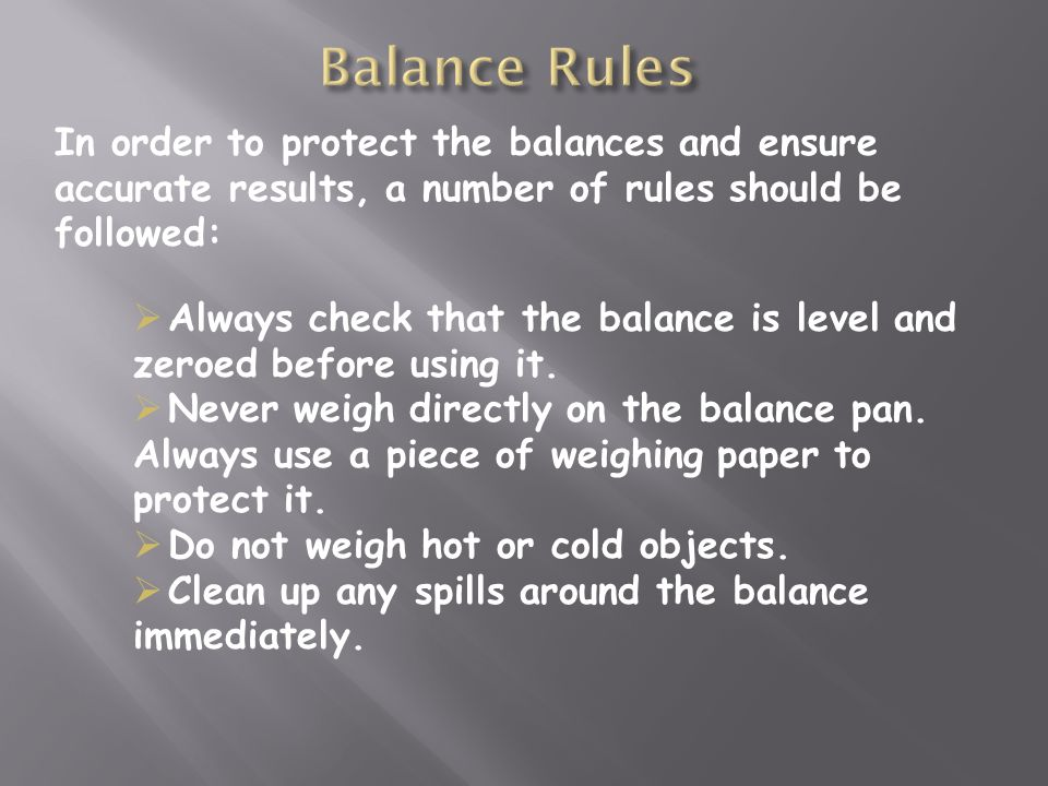 In order to protect the balances and ensure accurate results, a number of rules should be followed:  Always check that the balance is level and zeroed before using it.