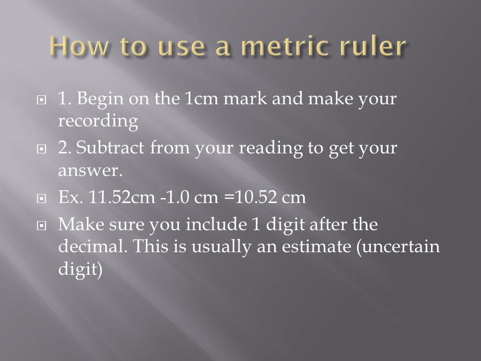  1. Begin on the 1cm mark and make your recording  2.