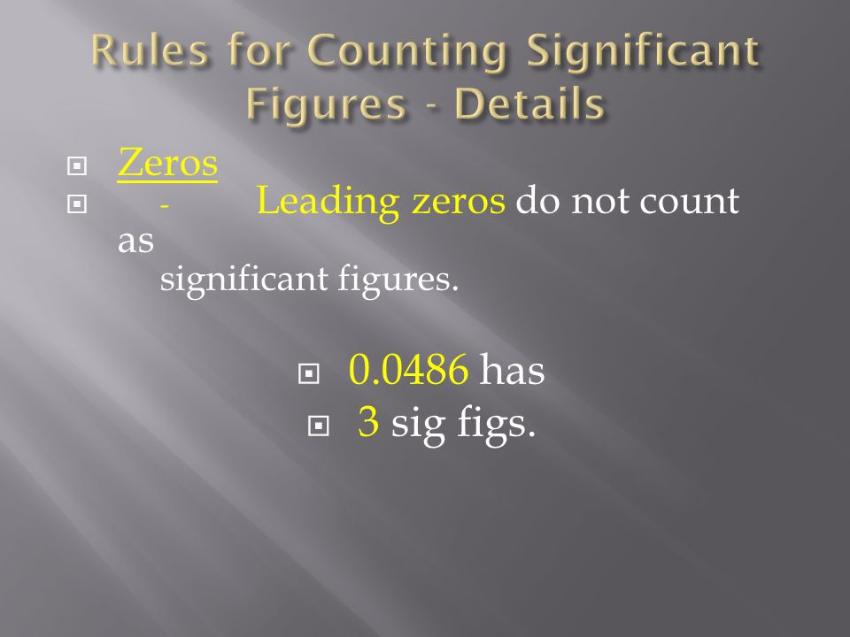  Zeros  - Leading zeros do not count as significant figures.  has  3 sig figs.