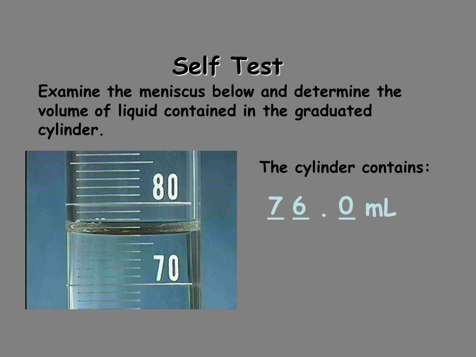 Self Test Examine the meniscus below and determine the volume of liquid contained in the graduated cylinder.