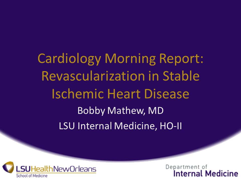 Cardiology Morning Report: Revascularization in Stable Ischemic Heart Disease Bobby Mathew, MD LSU Internal Medicine, HO-II