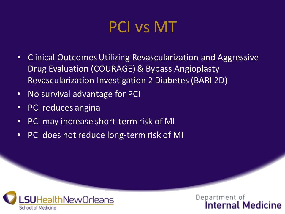 PCI vs MT Clinical Outcomes Utilizing Revascularization and Aggressive Drug Evaluation (COURAGE) & Bypass Angioplasty Revascularization Investigation 2 Diabetes (BARI 2D) No survival advantage for PCI PCI reduces angina PCI may increase short-term risk of MI PCI does not reduce long-term risk of MI
