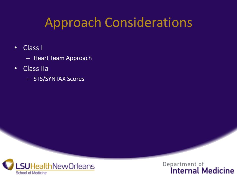Approach Considerations Class I – Heart Team Approach Class IIa – STS/SYNTAX Scores