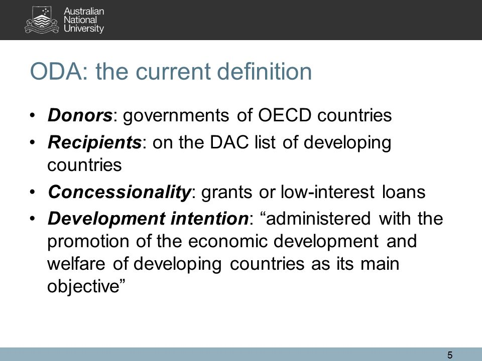 ODA: the current definition Donors: governments of OECD countries Recipients: on the DAC list of developing countries Concessionality: grants or low-interest loans Development intention: administered with the promotion of the economic development and welfare of developing countries as its main objective 5