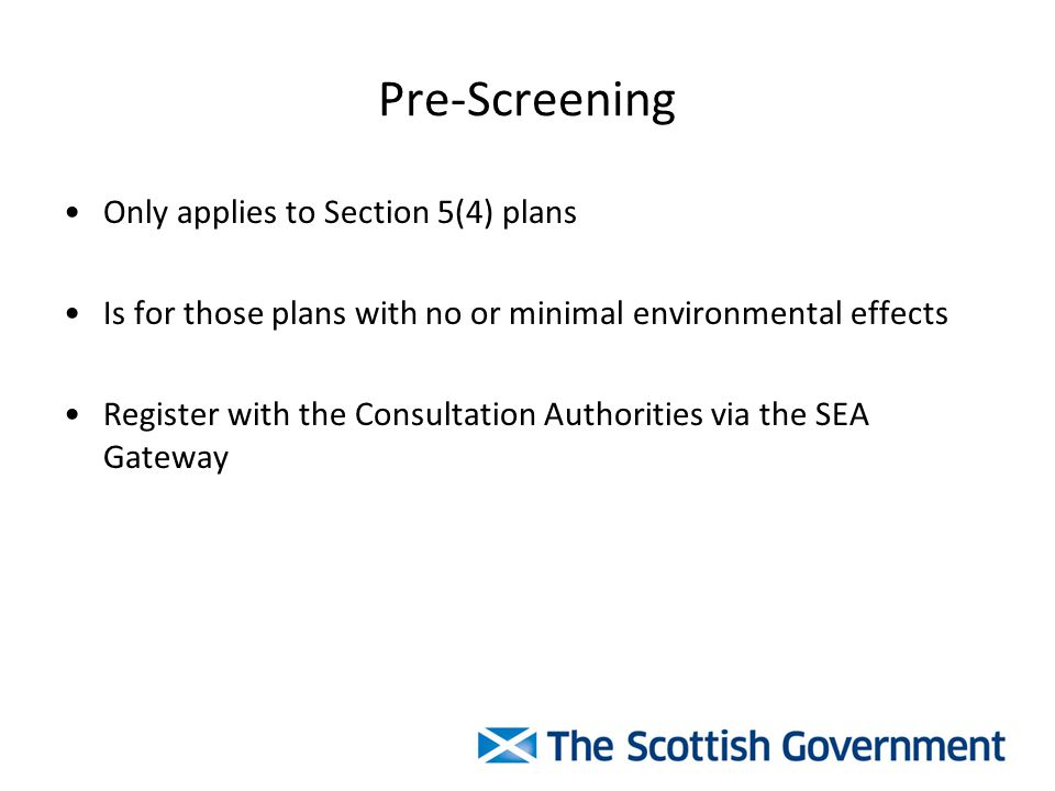 Pre-Screening Only applies to Section 5(4) plans Is for those plans with no or minimal environmental effects Register with the Consultation Authorities via the SEA Gateway