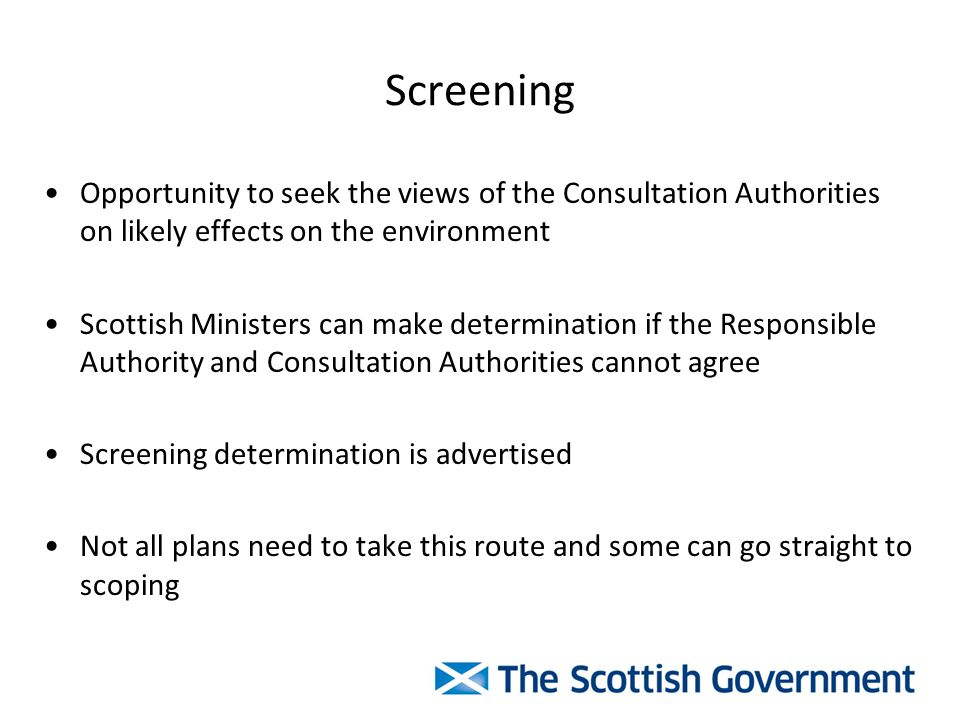 Screening Opportunity to seek the views of the Consultation Authorities on likely effects on the environment Scottish Ministers can make determination if the Responsible Authority and Consultation Authorities cannot agree Screening determination is advertised Not all plans need to take this route and some can go straight to scoping