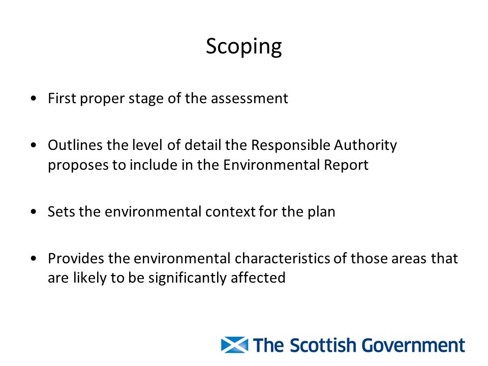Scoping First proper stage of the assessment Outlines the level of detail the Responsible Authority proposes to include in the Environmental Report Sets the environmental context for the plan Provides the environmental characteristics of those areas that are likely to be significantly affected