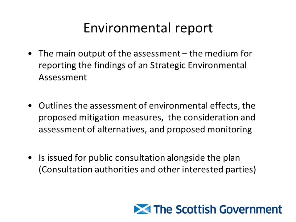 Environmental report The main output of the assessment – the medium for reporting the findings of an Strategic Environmental Assessment Outlines the assessment of environmental effects, the proposed mitigation measures, the consideration and assessment of alternatives, and proposed monitoring Is issued for public consultation alongside the plan (Consultation authorities and other interested parties)