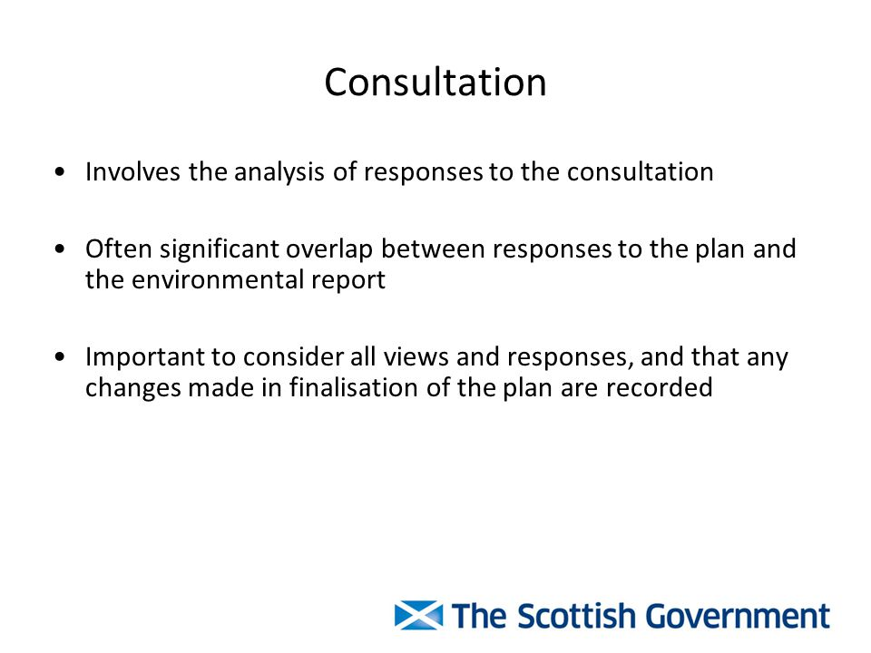 Consultation Involves the analysis of responses to the consultation Often significant overlap between responses to the plan and the environmental report Important to consider all views and responses, and that any changes made in finalisation of the plan are recorded