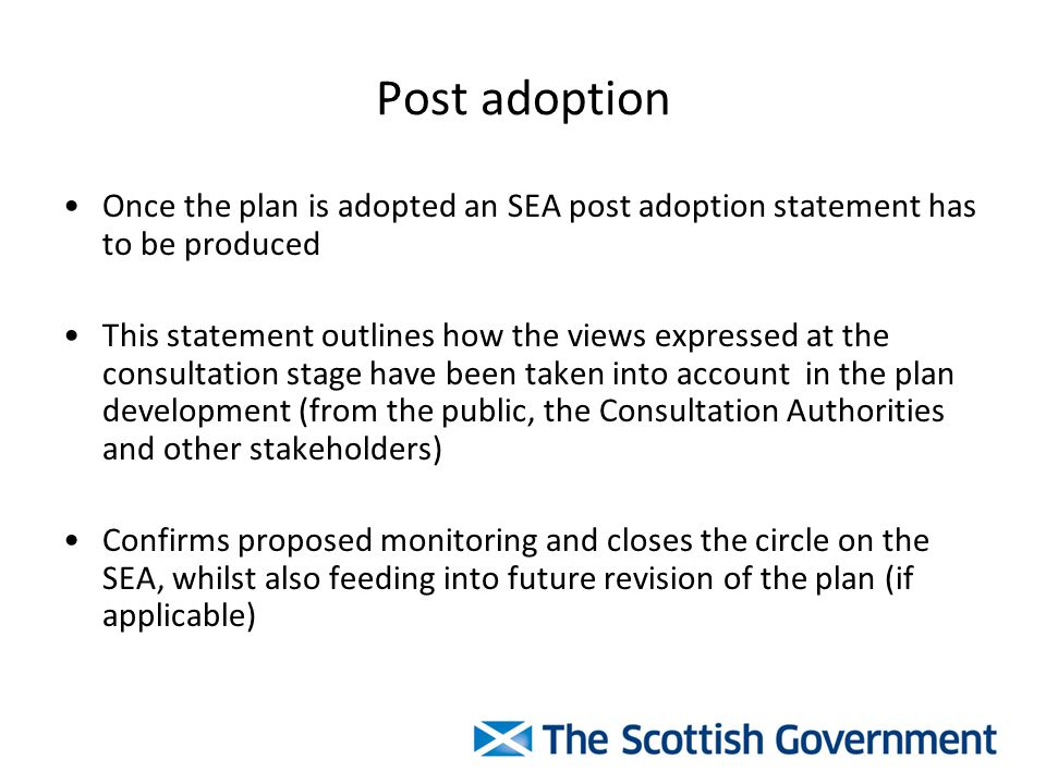 Post adoption Once the plan is adopted an SEA post adoption statement has to be produced This statement outlines how the views expressed at the consultation stage have been taken into account in the plan development (from the public, the Consultation Authorities and other stakeholders) Confirms proposed monitoring and closes the circle on the SEA, whilst also feeding into future revision of the plan (if applicable)