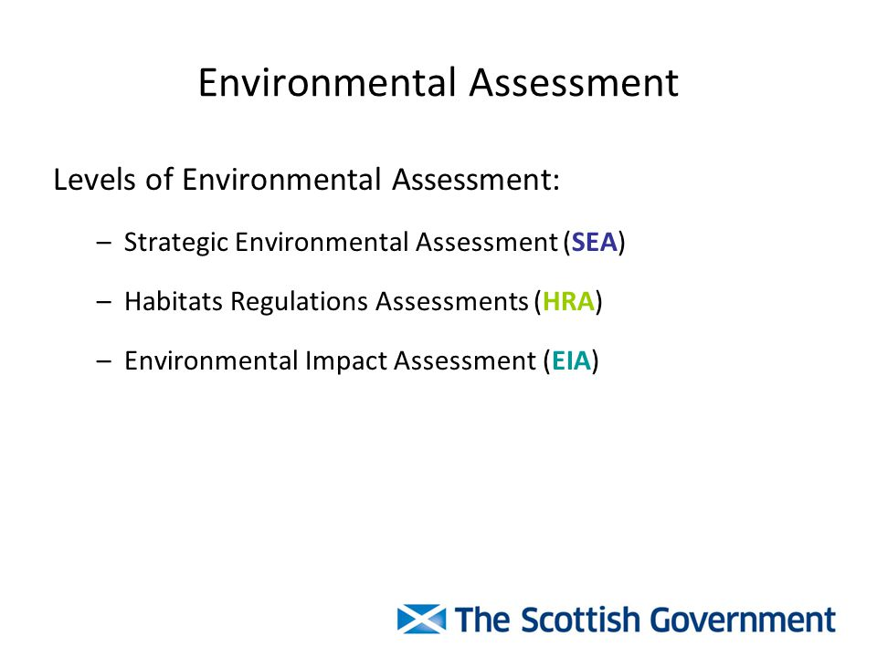 Environmental Assessment Levels of Environmental Assessment: –Strategic Environmental Assessment (SEA) –Habitats Regulations Assessments (HRA) –Environmental Impact Assessment (EIA)