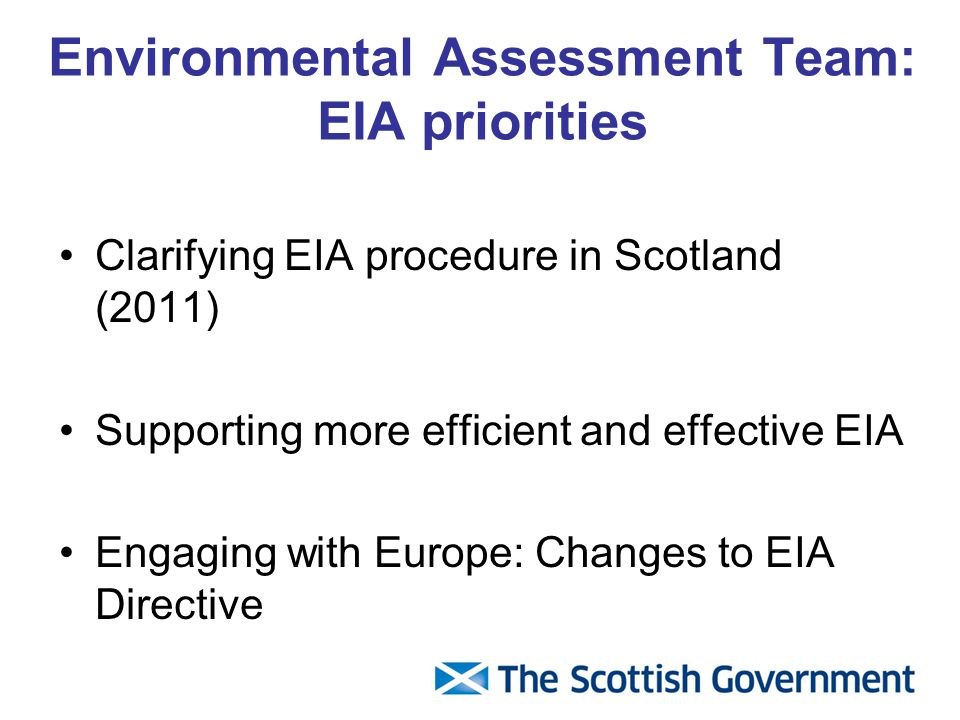 Environmental Assessment Team: EIA priorities Clarifying EIA procedure in Scotland (2011) Supporting more efficient and effective EIA Engaging with Europe: Changes to EIA Directive